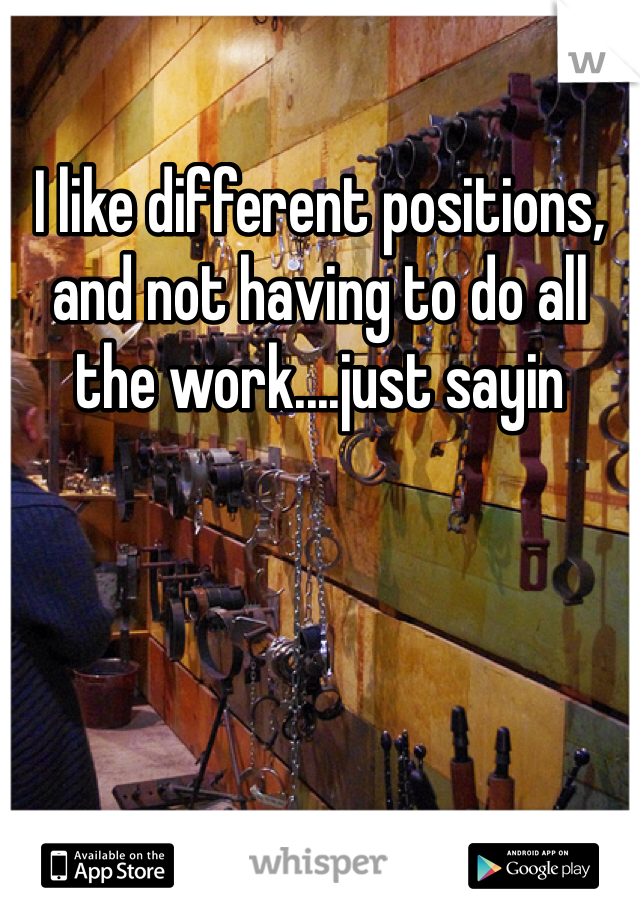 I like different positions, and not having to do all the work....just sayin
