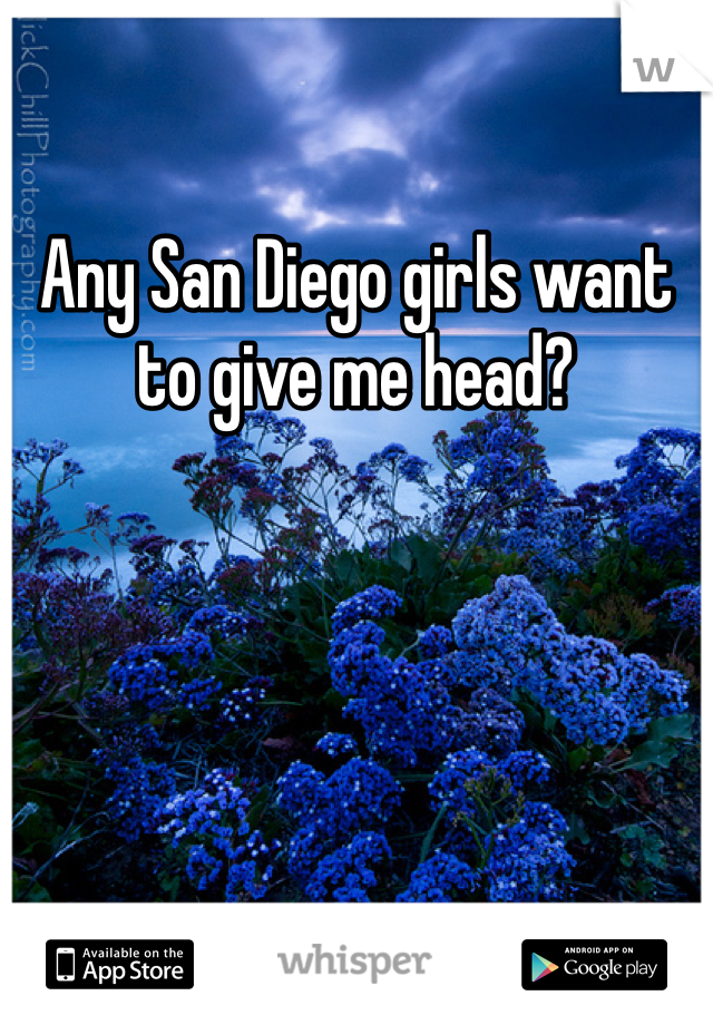 Any San Diego girls want to give me head?