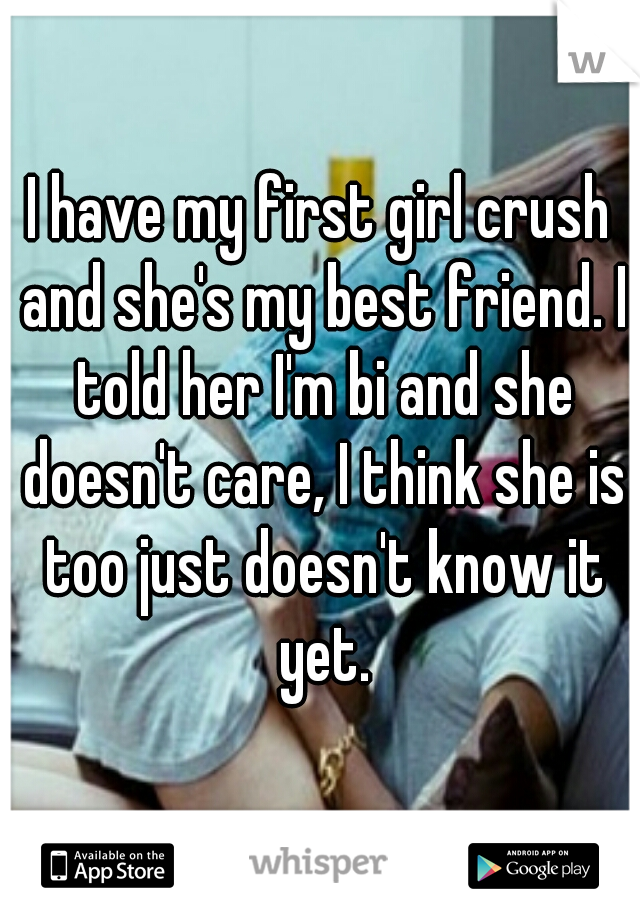 I have my first girl crush and she's my best friend. I told her I'm bi and she doesn't care, I think she is too just doesn't know it yet.