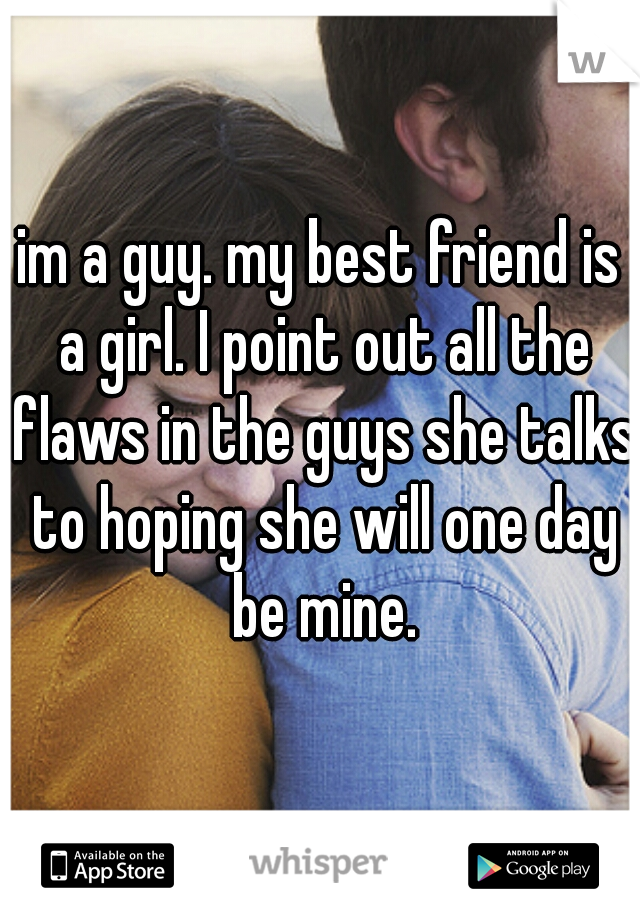im a guy. my best friend is a girl. I point out all the flaws in the guys she talks to hoping she will one day be mine.
