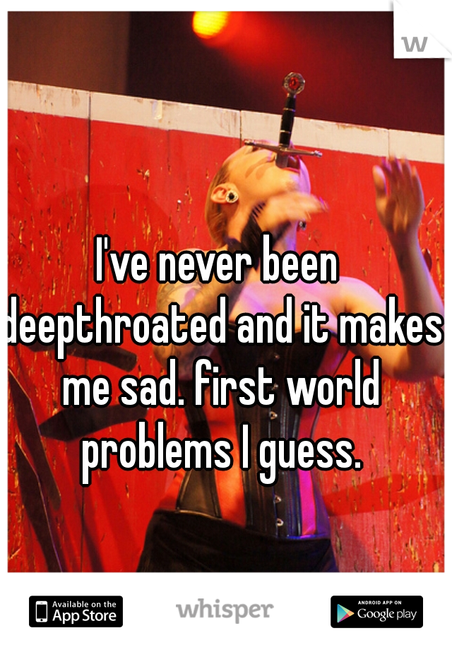 I've never been deepthroated and it makes me sad. first world problems I guess.