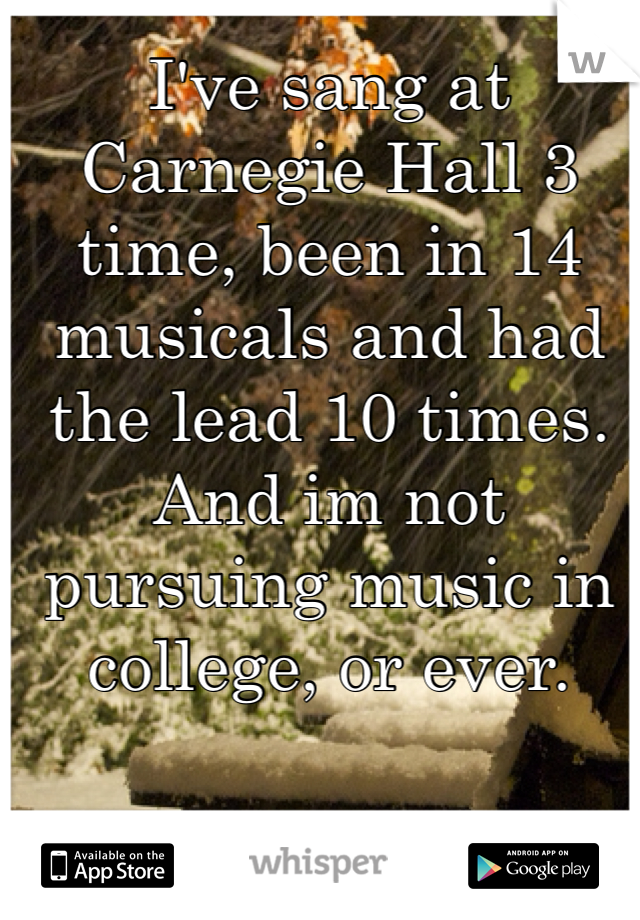 I've sang at Carnegie Hall 3 time, been in 14 musicals and had the lead 10 times. And im not pursuing music in college, or ever.