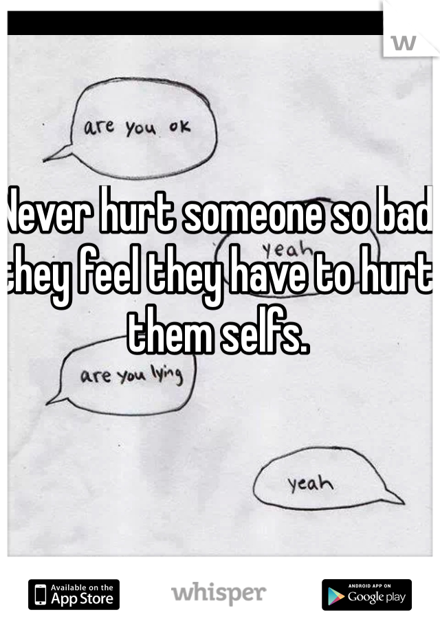 Never hurt someone so bad they feel they have to hurt them selfs.