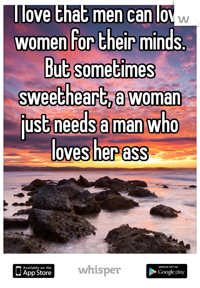 I love that men can love women for their minds. But sometimes sweetheart, a woman just needs a man who loves her ass