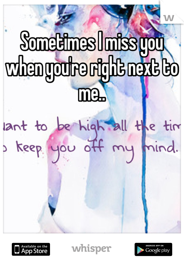 Sometimes I miss you when you're right next to me..