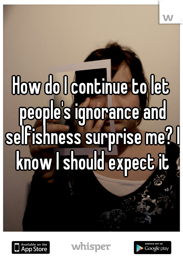How do I continue to let people's ignorance and selfishness surprise me? I know I should expect it