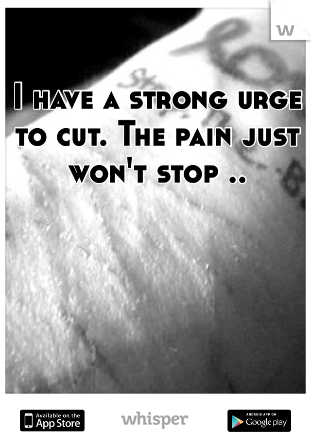 I have a strong urge to cut. The pain just won't stop ..