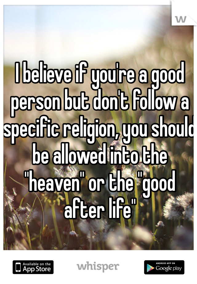 """I believe if you're a good person but don't follow a specific religion, you should be allowed into the """"heaven"""" or the """"good after life"""""""