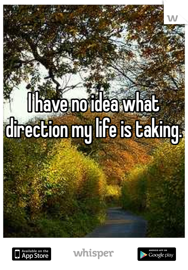 I have no idea what direction my life is taking.