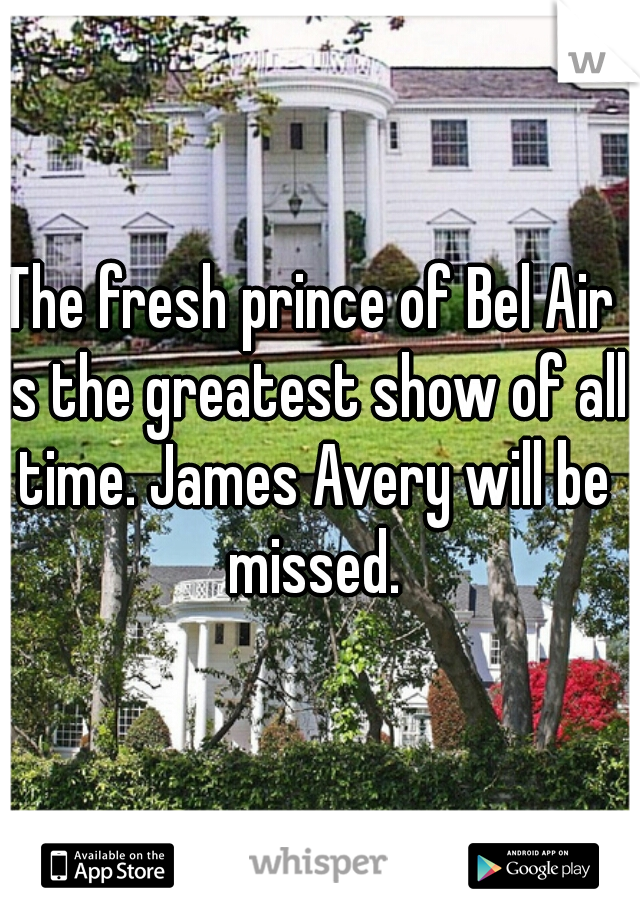 The fresh prince of Bel Air is the greatest show of all time. James Avery will be missed.