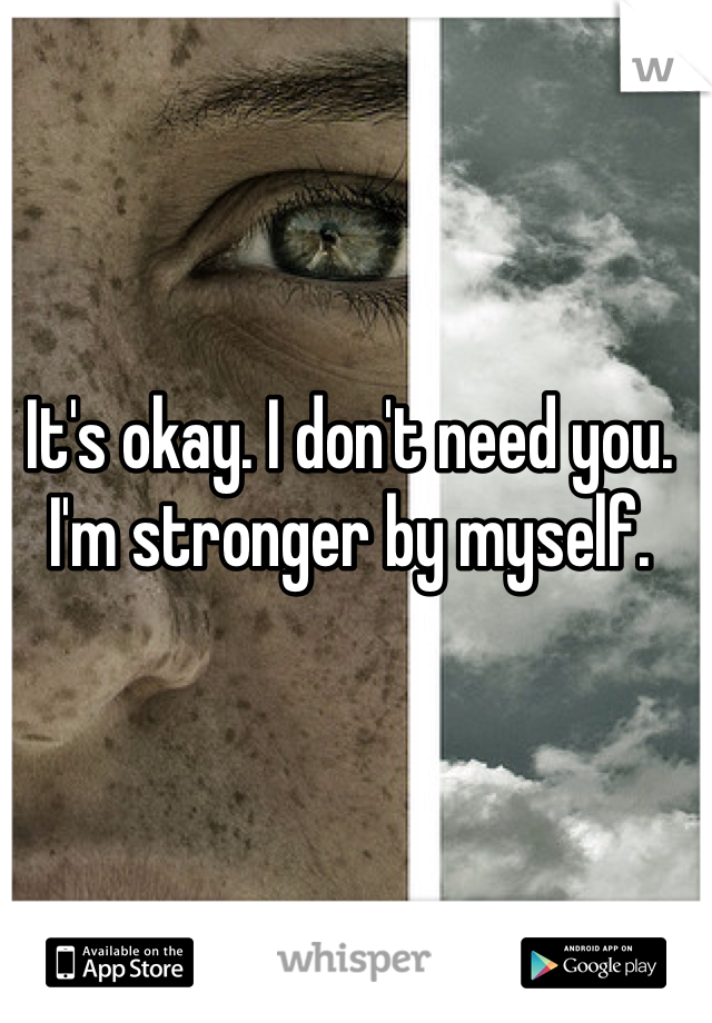 It's okay. I don't need you. I'm stronger by myself.