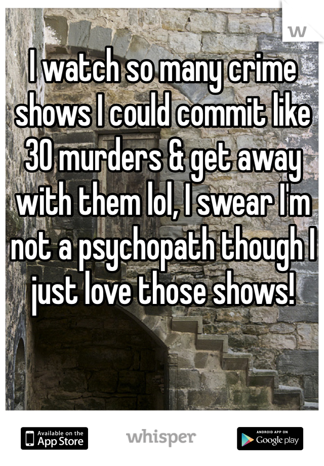 I watch so many crime shows I could commit like 30 murders & get away with them lol, I swear I'm not a psychopath though I just love those shows!