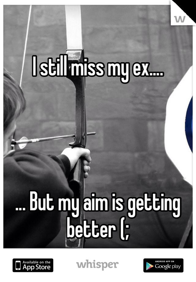 I still miss my ex....     ... But my aim is getting better (;