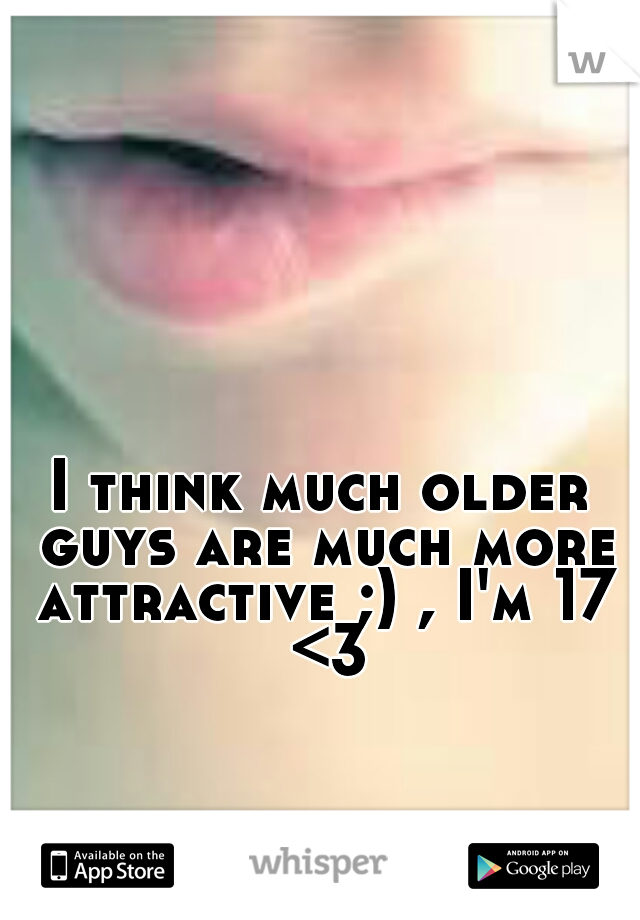 I think much older guys are much more attractive ;) , I'm 17 <3