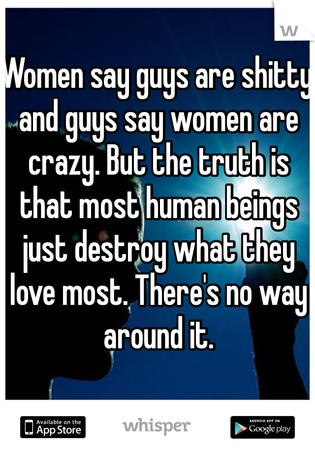 Women say guys are shitty and guys say women are crazy. But the truth is that most human beings just destroy what they love most. There's no way around it.