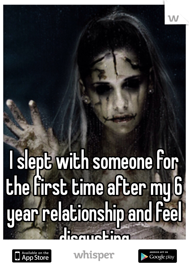I slept with someone for the first time after my 6 year relationship and feel disgusting