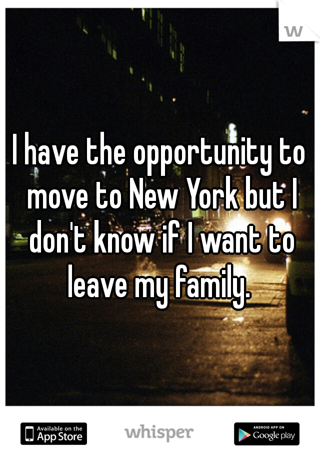 I have the opportunity to move to New York but I don't know if I want to leave my family.