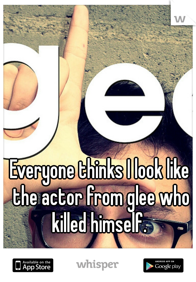 Everyone thinks I look like the actor from glee who killed himself.