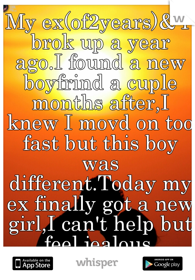 My ex(of2years)& I brok up a year ago.I found a new boyfrind a cuple months after,I knew I movd on too fast but this boy was different.Today my ex finally got a new girl,I can't help but feel jealous.