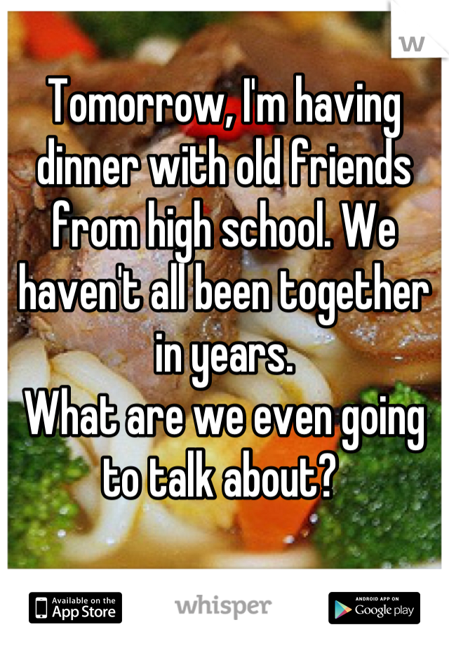 Tomorrow, I'm having dinner with old friends from high school. We haven't all been together in years. What are we even going to talk about?