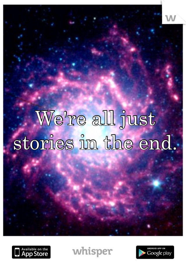 We're all just stories in the end.