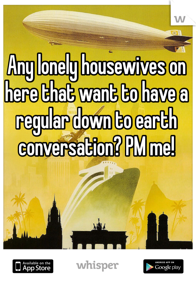 Any lonely housewives on here that want to have a regular down to earth conversation? PM me!