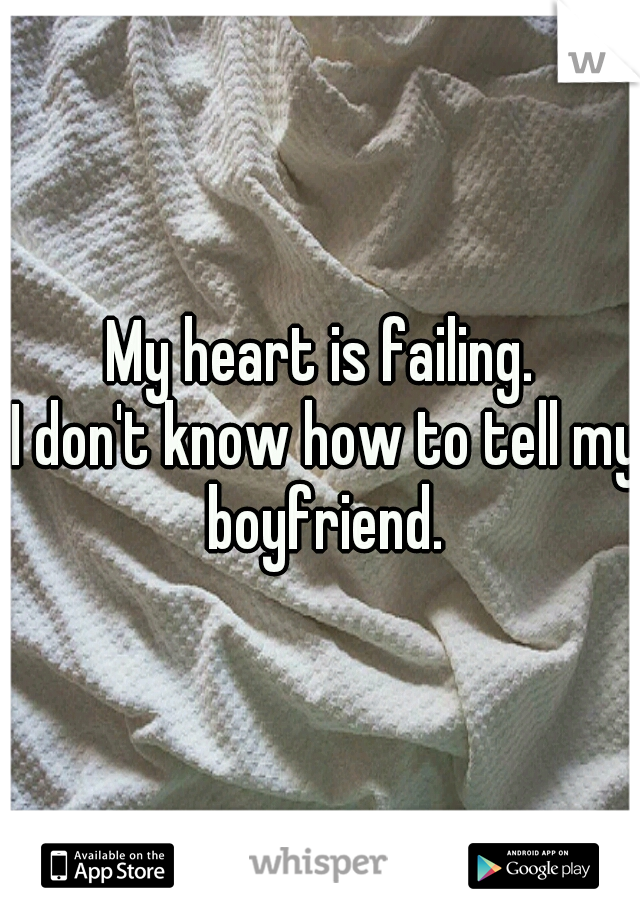 My heart is failing.      I don't know how to tell my boyfriend.