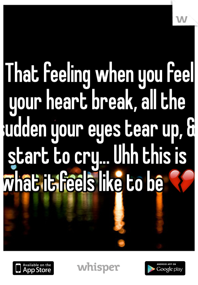 That feeling when you feel your heart break, all the sudden your eyes tear up, & start to cry... Uhh this is what it feels like to be 💔