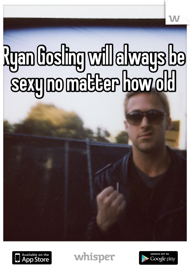 Ryan Gosling will always be sexy no matter how old