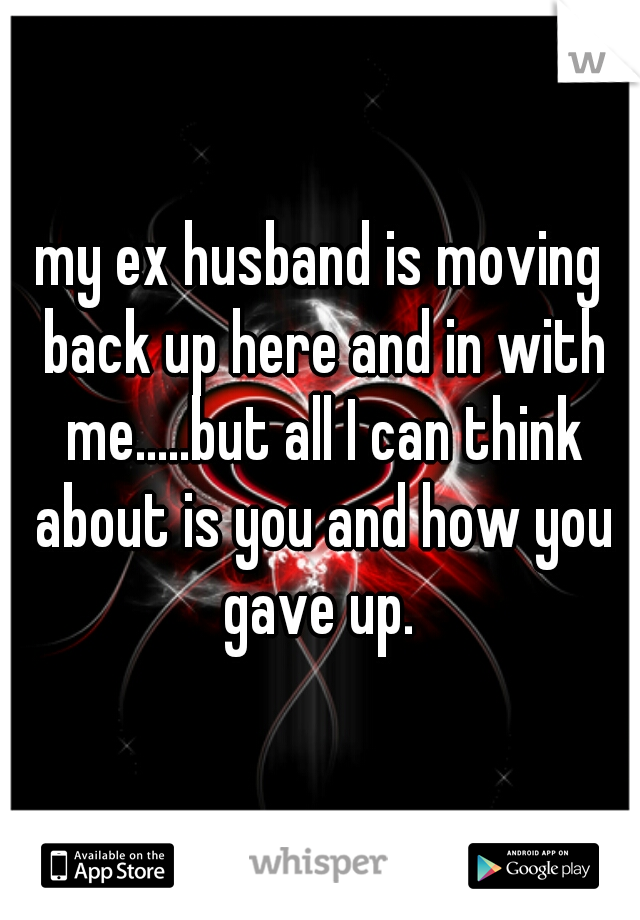 my ex husband is moving back up here and in with me.....but all I can think about is you and how you gave up.