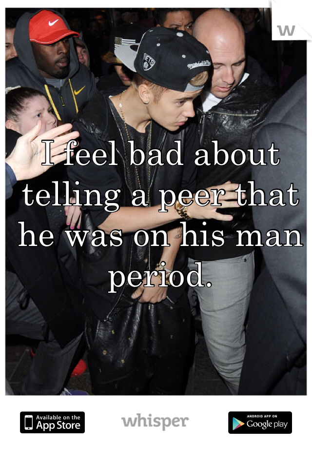 I feel bad about telling a peer that he was on his man period.