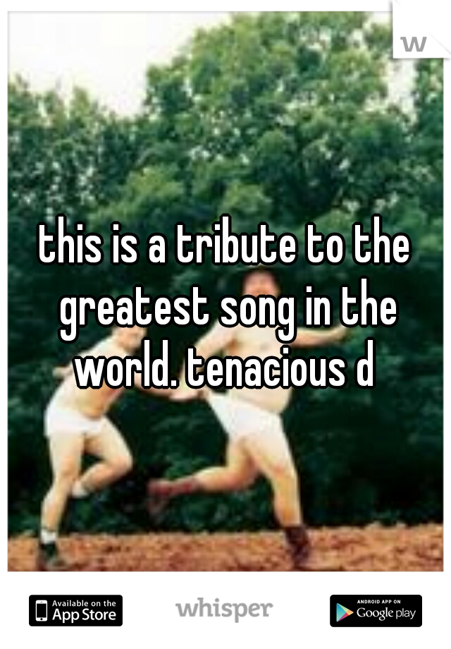 this is a tribute to the greatest song in the world. tenacious d