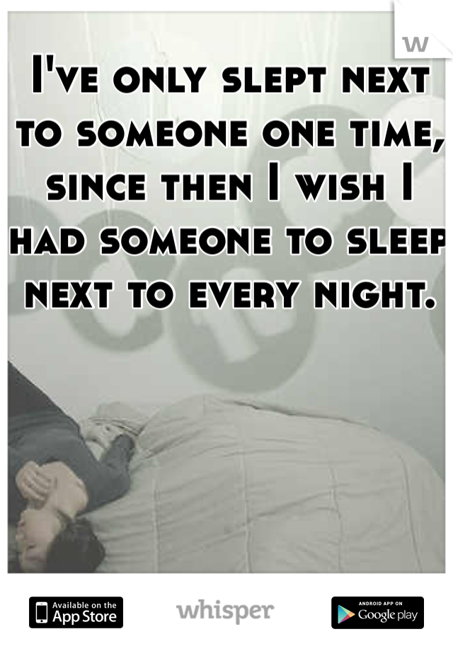 I've only slept next to someone one time, since then I wish I had someone to sleep next to every night.