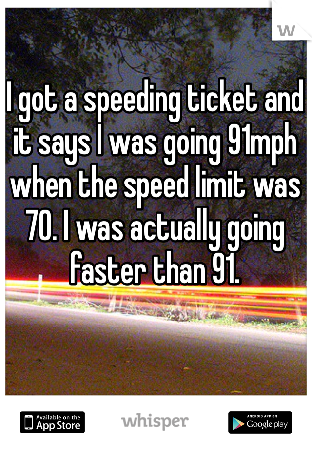 I got a speeding ticket and it says I was going 91mph when the speed limit was 70. I was actually going faster than 91.