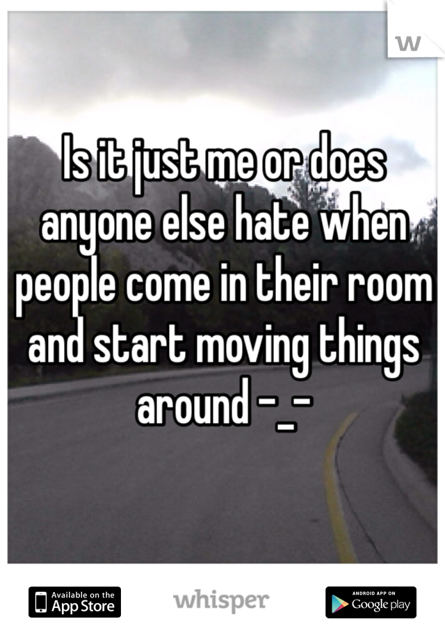 Is it just me or does anyone else hate when people come in their room and start moving things around -_-