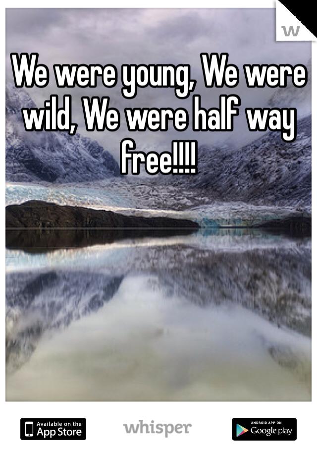 We were young, We were wild, We were half way free!!!!