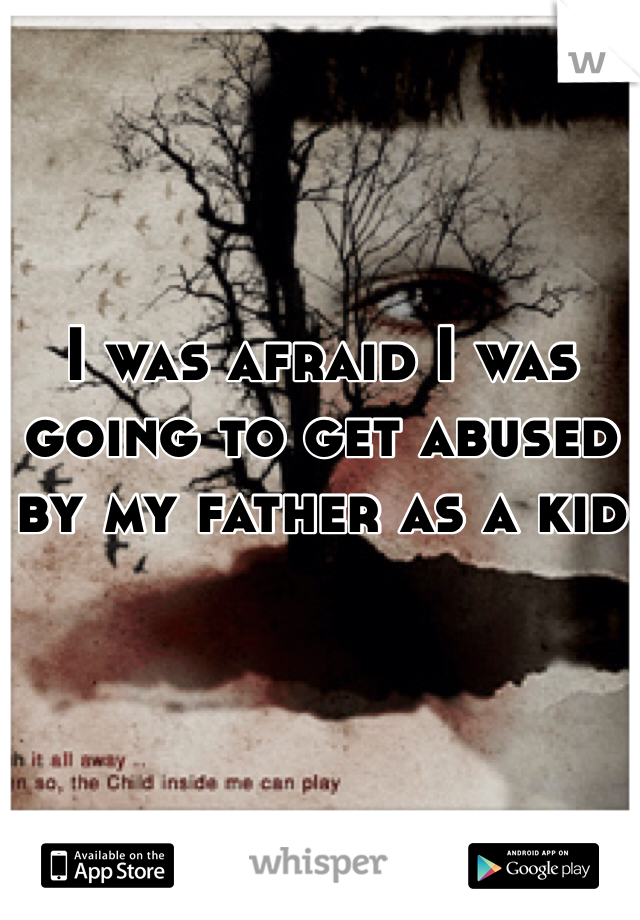 I was afraid I was going to get abused by my father as a kid