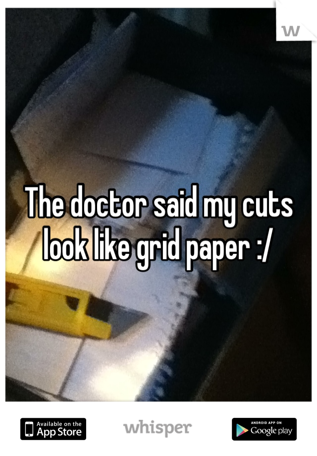 The doctor said my cuts look like grid paper :/