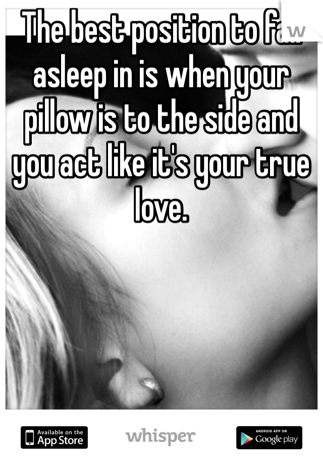 The best position to fall asleep in is when your pillow is to the side and you act like it's your true love.