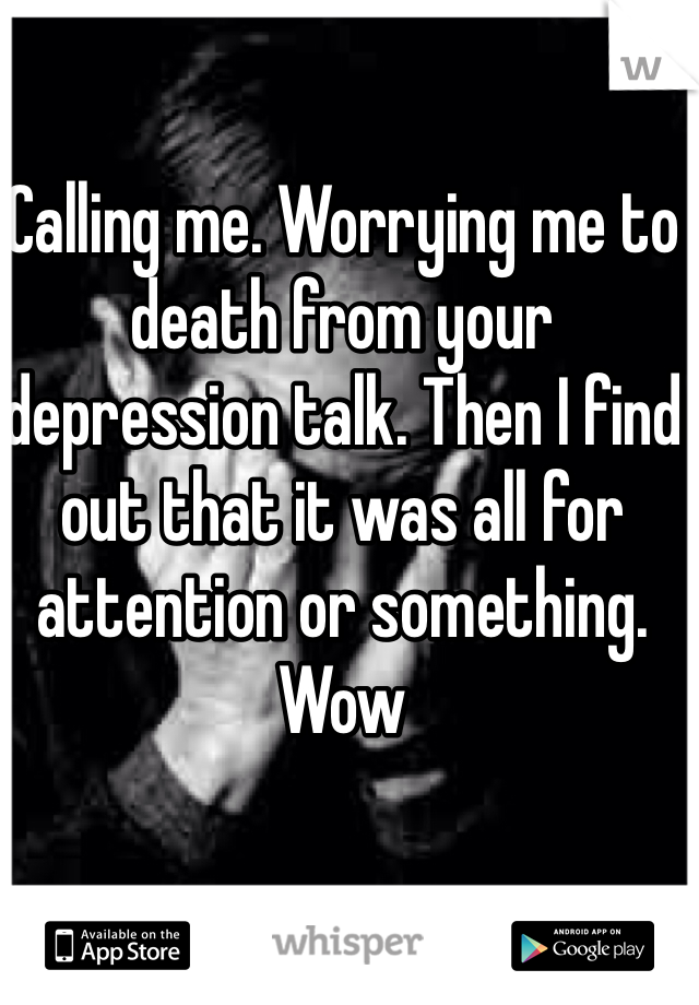 Calling me. Worrying me to death from your depression talk. Then I find out that it was all for attention or something. Wow