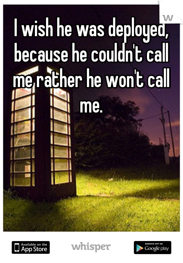 I wish he was deployed, because he couldn't call me rather he won't call me.