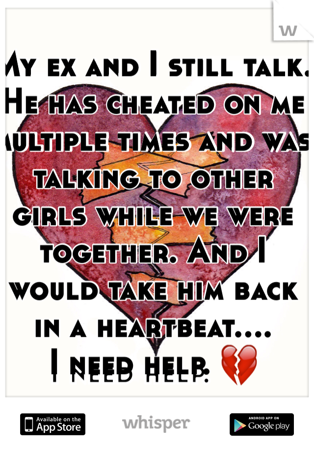 My ex and I still talk. He has cheated on me multiple times and was talking to other girls while we were together. And I would take him back in a heartbeat....  I need help. 💔