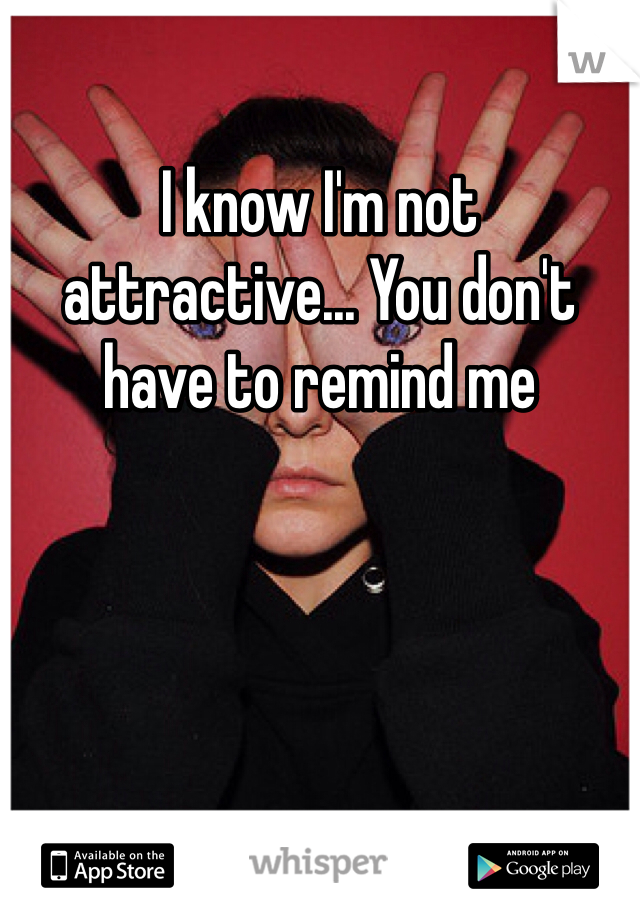 I know I'm not attractive... You don't have to remind me