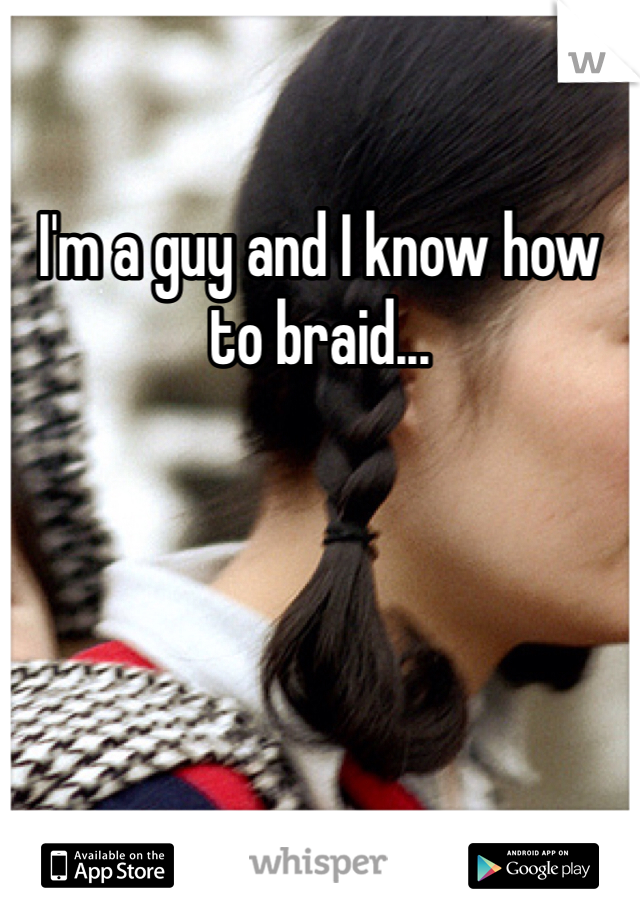 I'm a guy and I know how to braid...