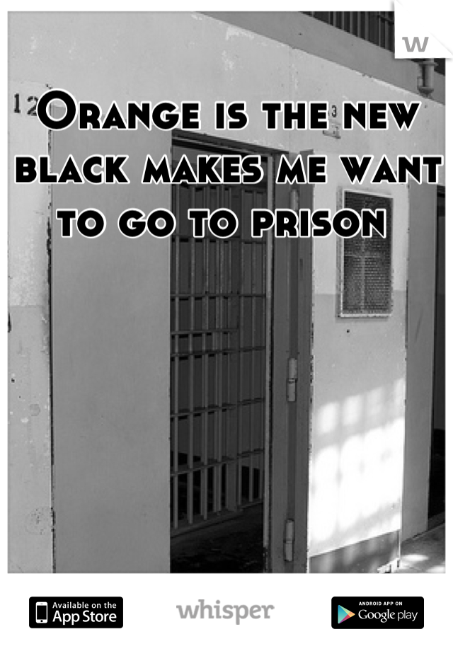 Orange is the new black makes me want to go to prison