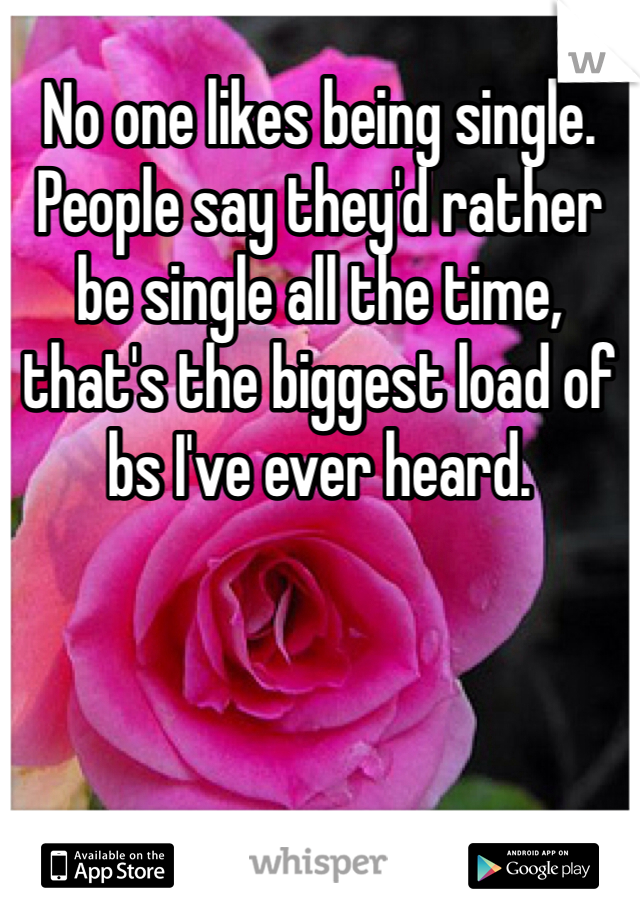 No one likes being single. People say they'd rather be single all the time, that's the biggest load of bs I've ever heard.