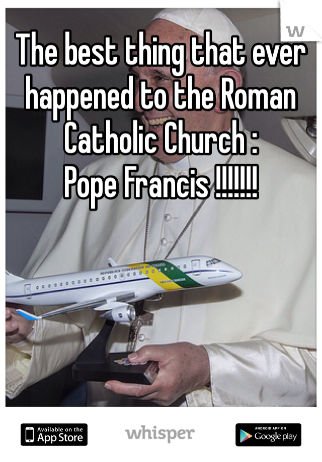 The best thing that ever happened to the Roman Catholic Church : Pope Francis !!!!!!!