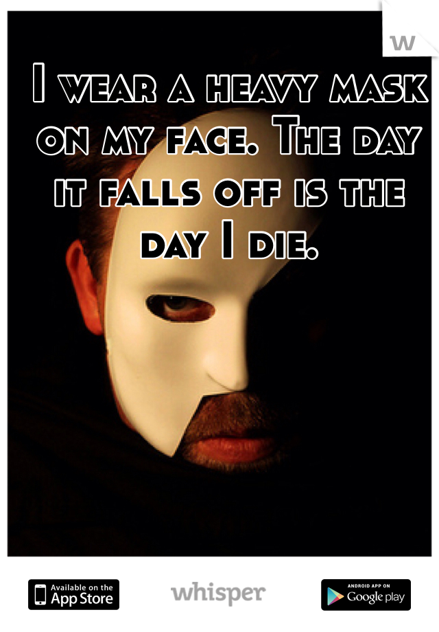 I wear a heavy mask on my face. The day it falls off is the day I die.