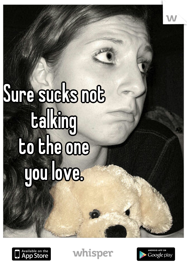 Sure sucks not talking to the one you love.