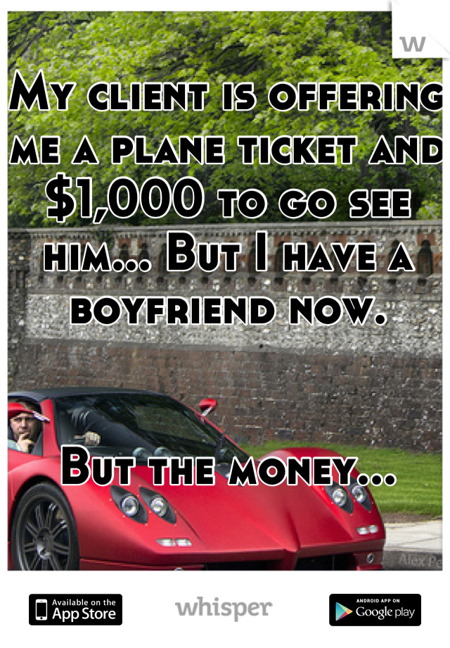 My client is offering me a plane ticket and $1,000 to go see him... But I have a boyfriend now.   But the money...